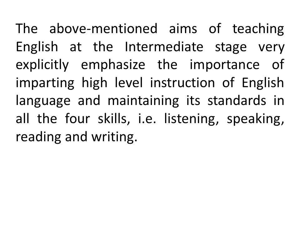 The above-mentioned aims of teaching English at the Intermediate stage very explicitly emphasize the importance of imparting high level instruction of English language and maintaining its standards in all the four skills, i.e.