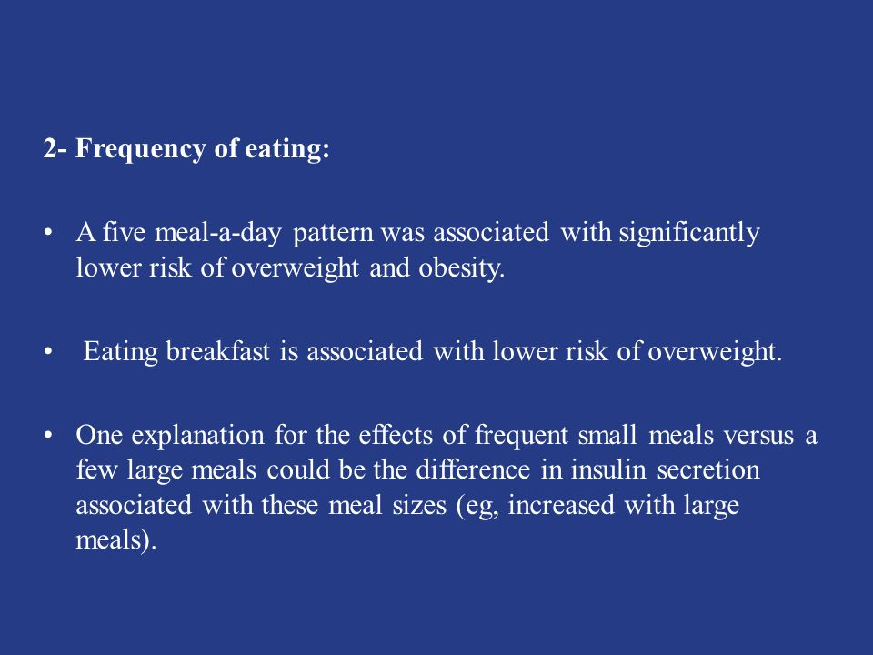 2- Frequency of eating: A five meal-a-day pattern was associated with significantly lower risk of overweight and obesity.