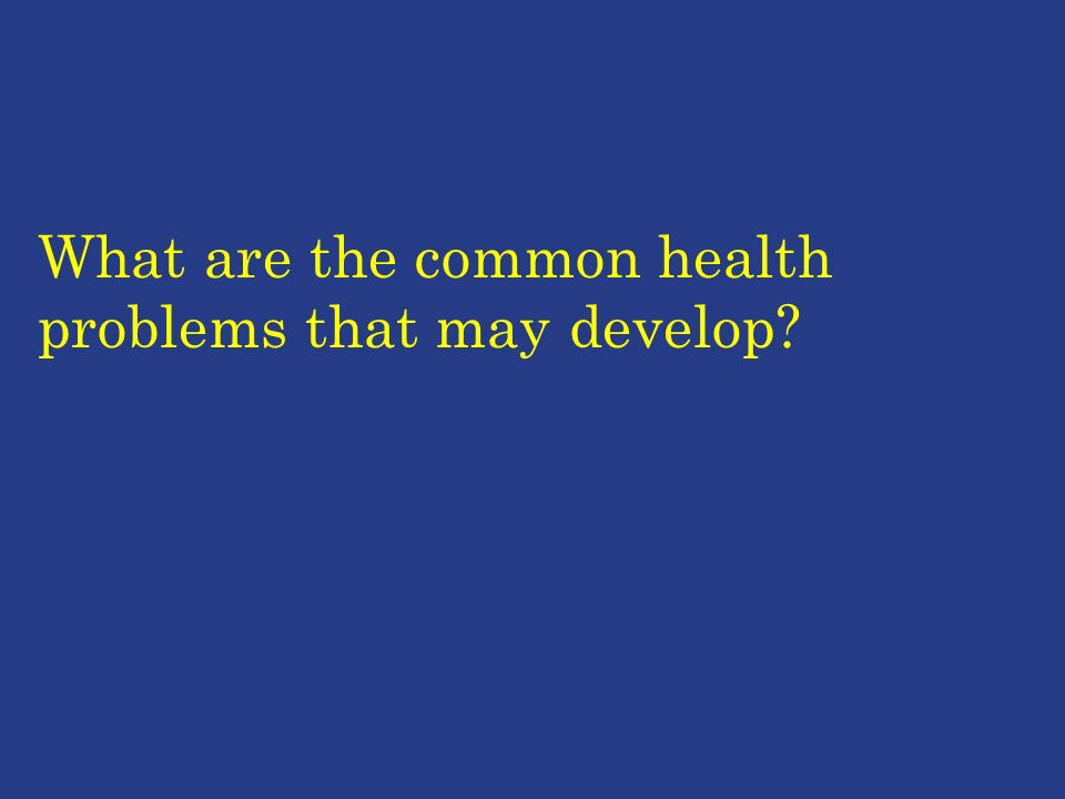 What are the common health problems that may develop