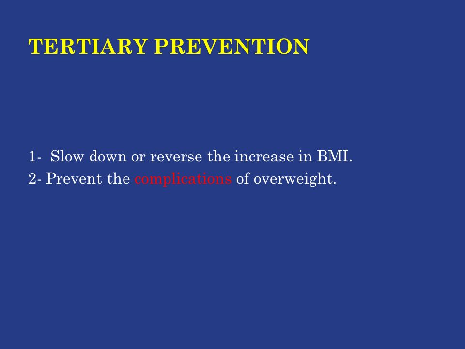 TERTIARY PREVENTION 1- Slow down or reverse the increase in BMI.