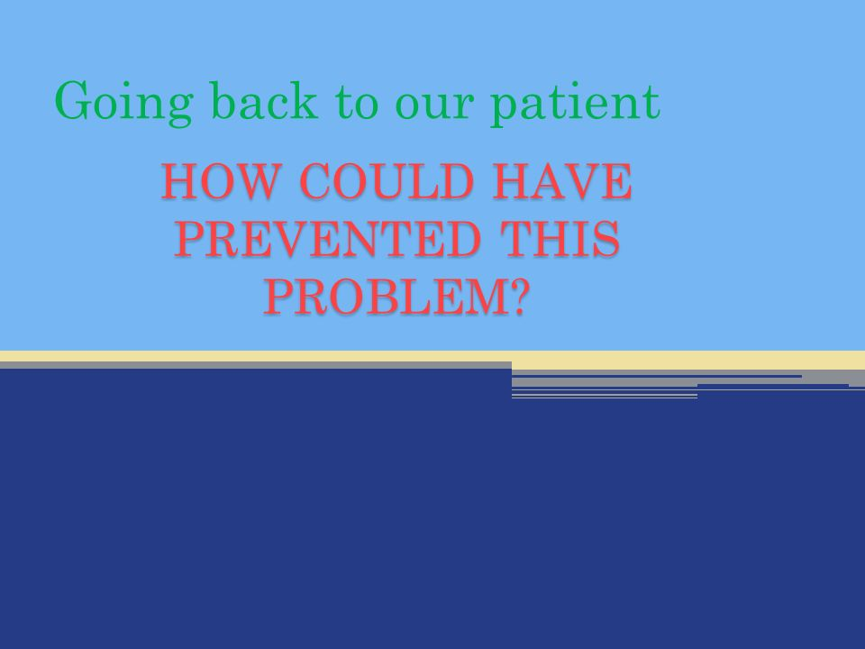HOW COULD HAVE PREVENTED THIS PROBLEM Going back to our patient