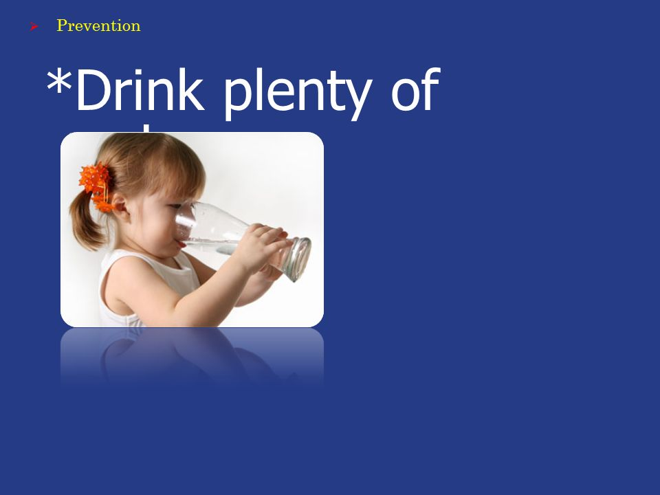 *Drink plenty of water.  Prevention