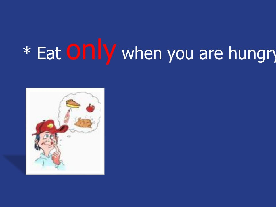* Eat only when you are hungry.