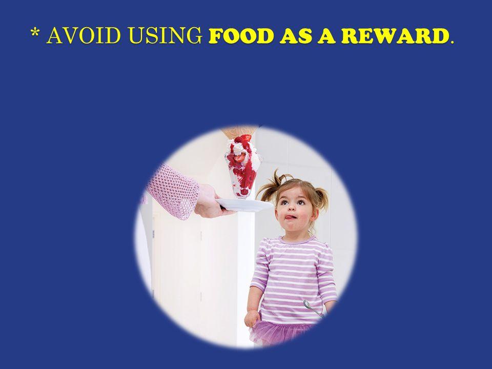 * AVOID USING FOOD AS A REWARD.