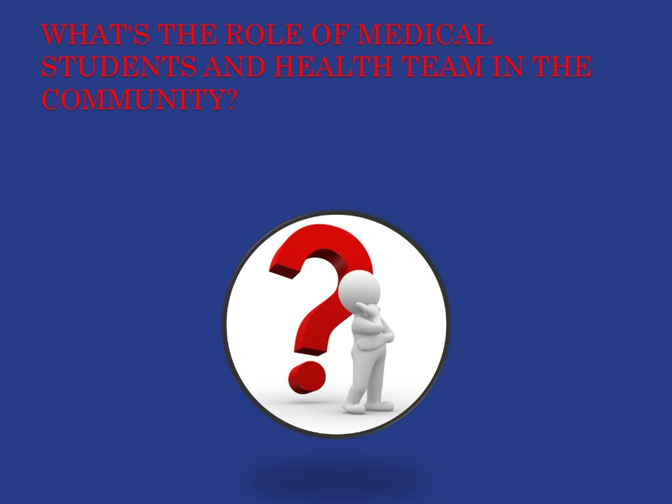 WHAT S THE ROLE OF MEDICAL STUDENTS AND HEALTH TEAM IN THE COMMUNITY