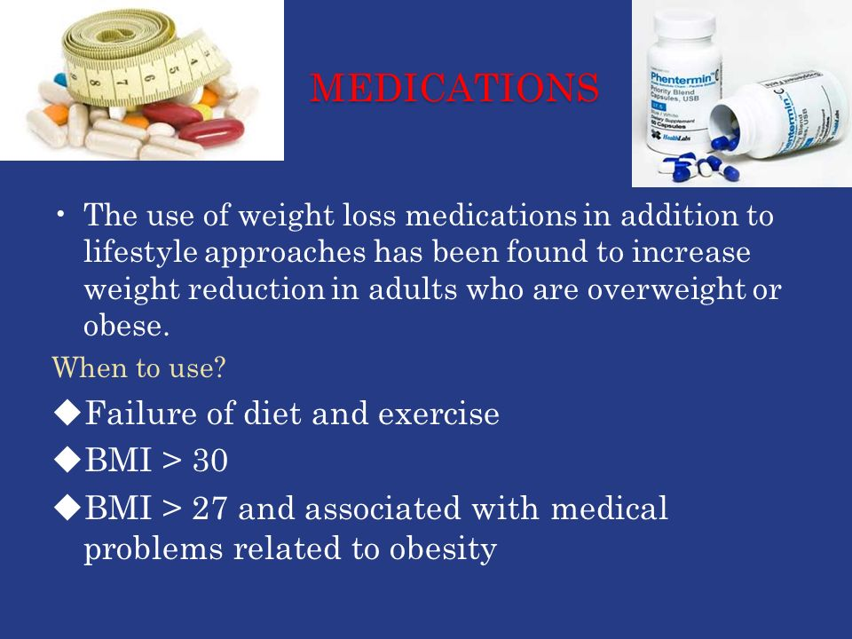MEDICATIONS The use of weight loss medications in addition to lifestyle approaches has been found to increase weight reduction in adults who are overweight or obese.