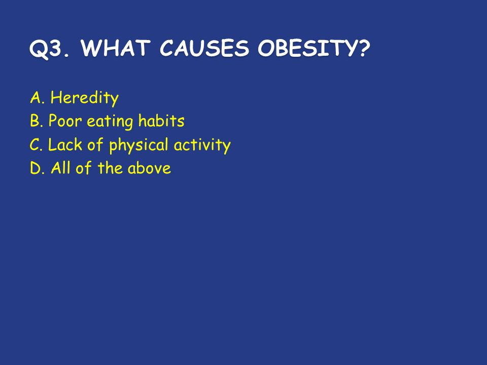 Q3. WHAT CAUSES OBESITY. A. Heredity B. Poor eating habits C.