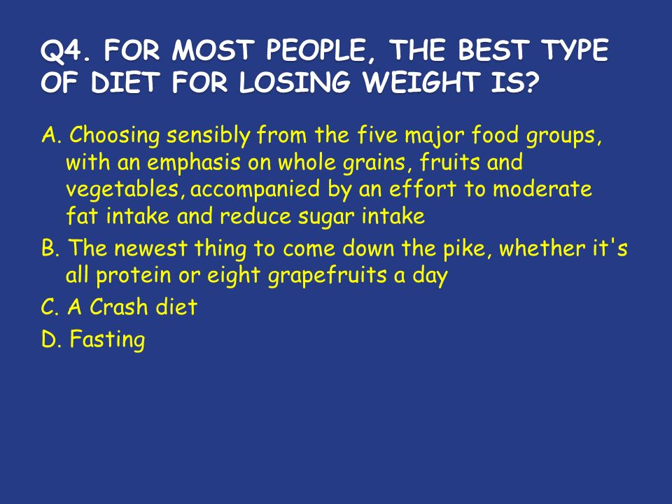 Q4. FOR MOST PEOPLE, THE BEST TYPE OF DIET FOR LOSING WEIGHT IS.