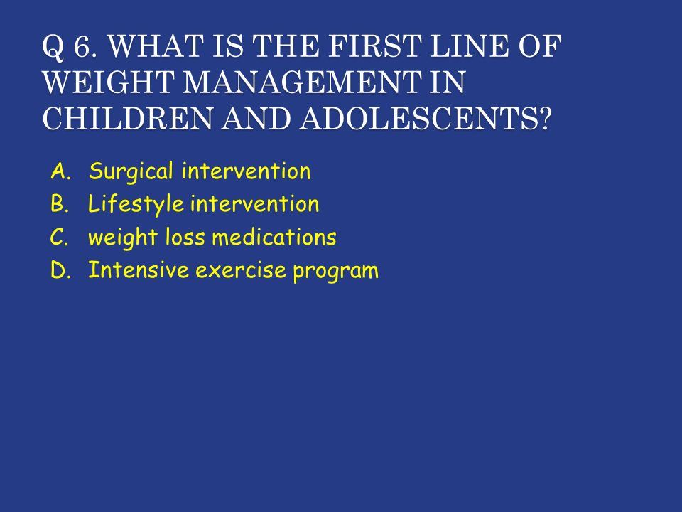 Q 6. WHAT IS THE FIRST LINE OF WEIGHT MANAGEMENT IN CHILDREN AND ADOLESCENTS.