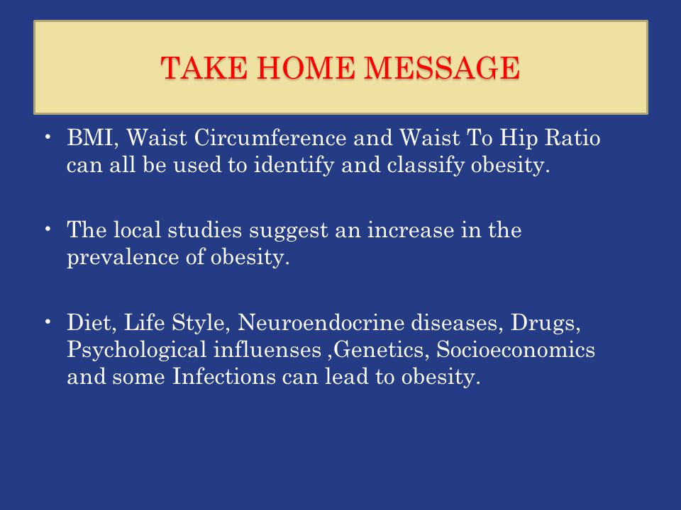 TAKE HOME MESSAGE BMI, Waist Circumference and Waist To Hip Ratio can all be used to identify and classify obesity.