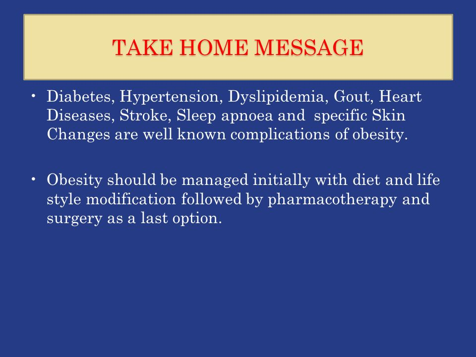 TAKE HOME MESSAGE Diabetes, Hypertension, Dyslipidemia, Gout, Heart Diseases, Stroke, Sleep apnoea and specific Skin Changes are well known complications of obesity.