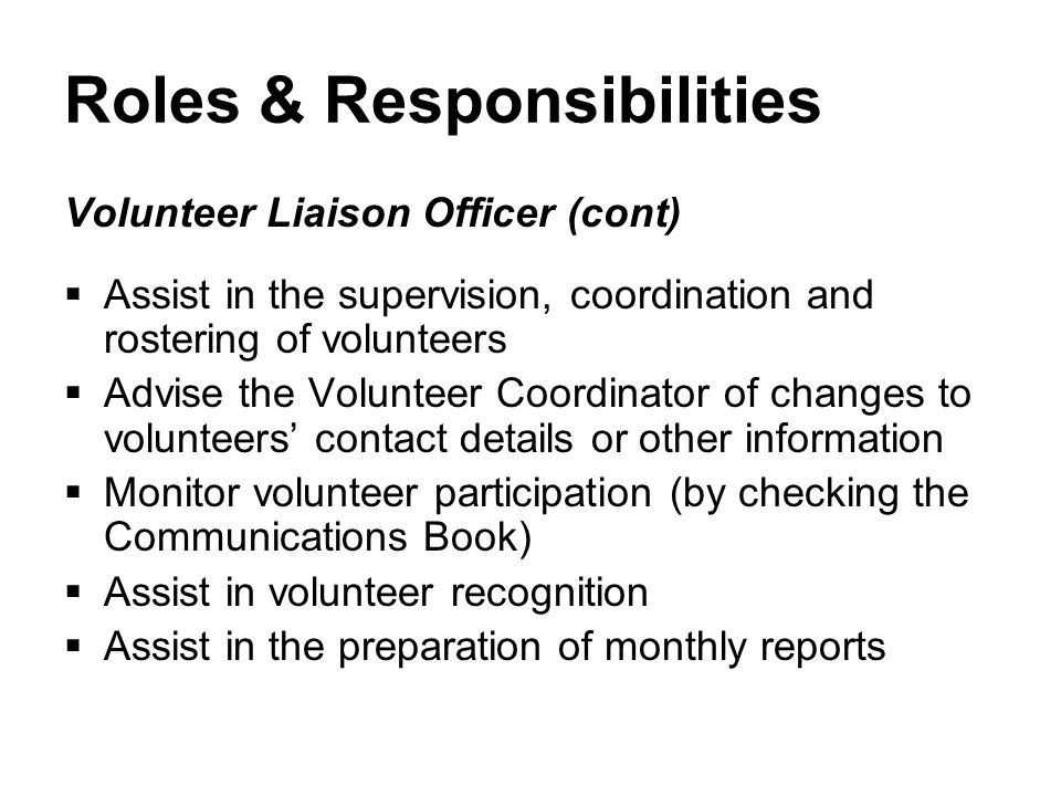 Roles & Responsibilities Volunteer Liaison Officer (cont)  Assist in the supervision, coordination and rostering of volunteers  Advise the Volunteer Coordinator of changes to volunteers' contact details or other information  Monitor volunteer participation (by checking the Communications Book)  Assist in volunteer recognition  Assist in the preparation of monthly reports