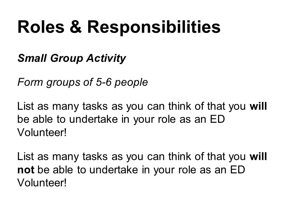 Roles & Responsibilities Small Group Activity Form groups of 5-6 people List as many tasks as you can think of that you will be able to undertake in your role as an ED Volunteer.