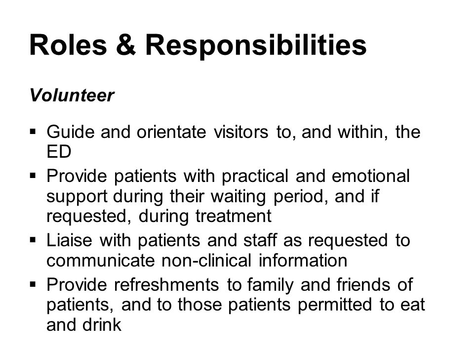 Roles & Responsibilities Volunteer  Guide and orientate visitors to, and within, the ED  Provide patients with practical and emotional support during their waiting period, and if requested, during treatment  Liaise with patients and staff as requested to communicate non-clinical information  Provide refreshments to family and friends of patients, and to those patients permitted to eat and drink