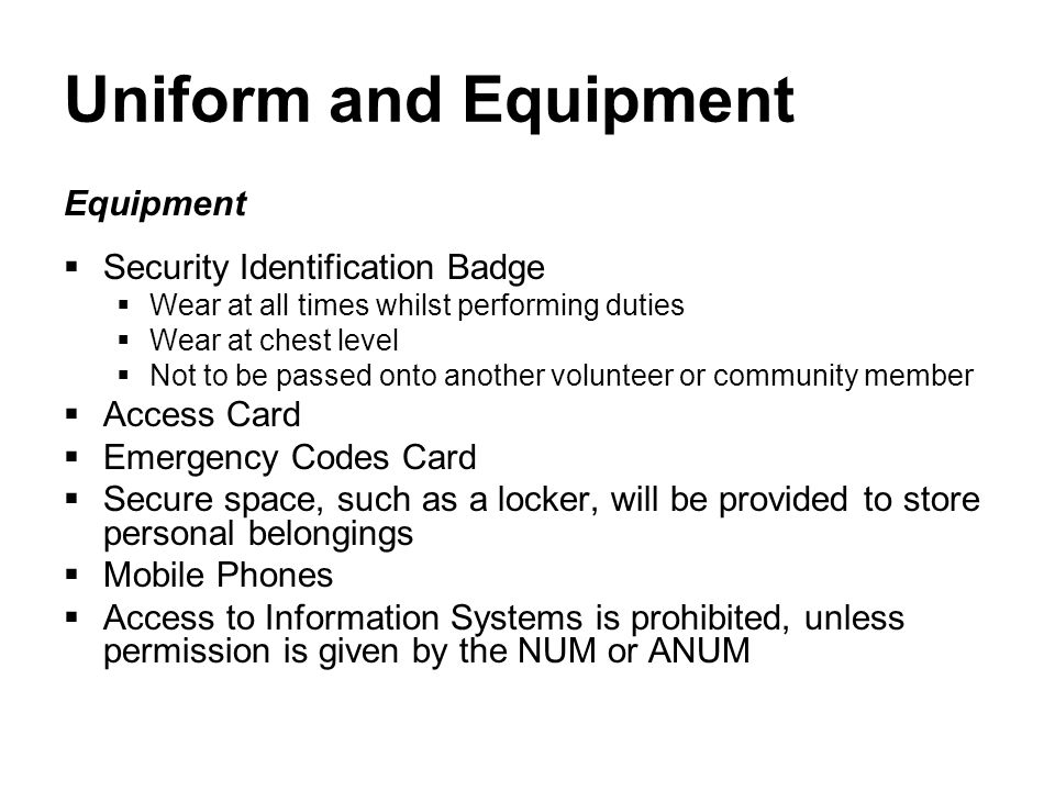 Uniform and Equipment Equipment  Security Identification Badge  Wear at all times whilst performing duties  Wear at chest level  Not to be passed onto another volunteer or community member  Access Card  Emergency Codes Card  Secure space, such as a locker, will be provided to store personal belongings  Mobile Phones  Access to Information Systems is prohibited, unless permission is given by the NUM or ANUM