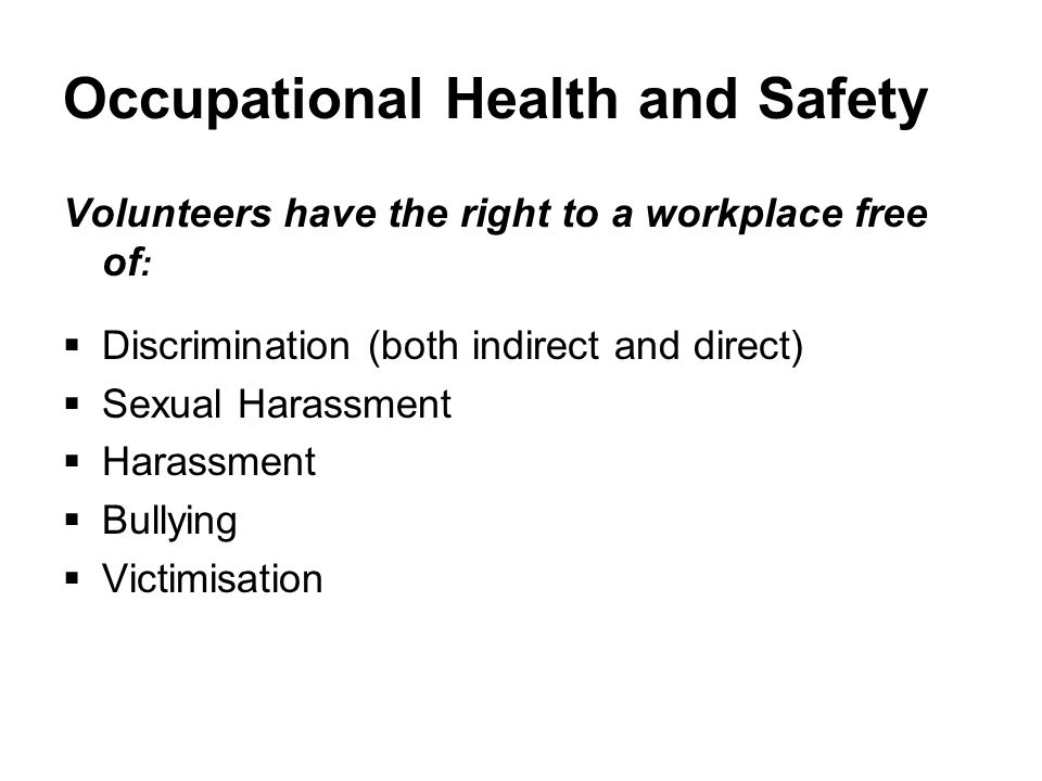 Occupational Health and Safety Volunteers have the right to a workplace free of :  Discrimination (both indirect and direct)  Sexual Harassment  Harassment  Bullying  Victimisation