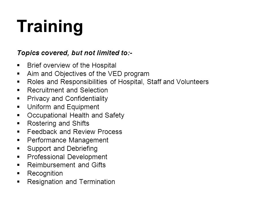 Training Topics covered, but not limited to:-  Brief overview of the Hospital  Aim and Objectives of the VED program  Roles and Responsibilities of Hospital, Staff and Volunteers  Recruitment and Selection  Privacy and Confidentiality  Uniform and Equipment  Occupational Health and Safety  Rostering and Shifts  Feedback and Review Process  Performance Management  Support and Debriefing  Professional Development  Reimbursement and Gifts  Recognition  Resignation and Termination