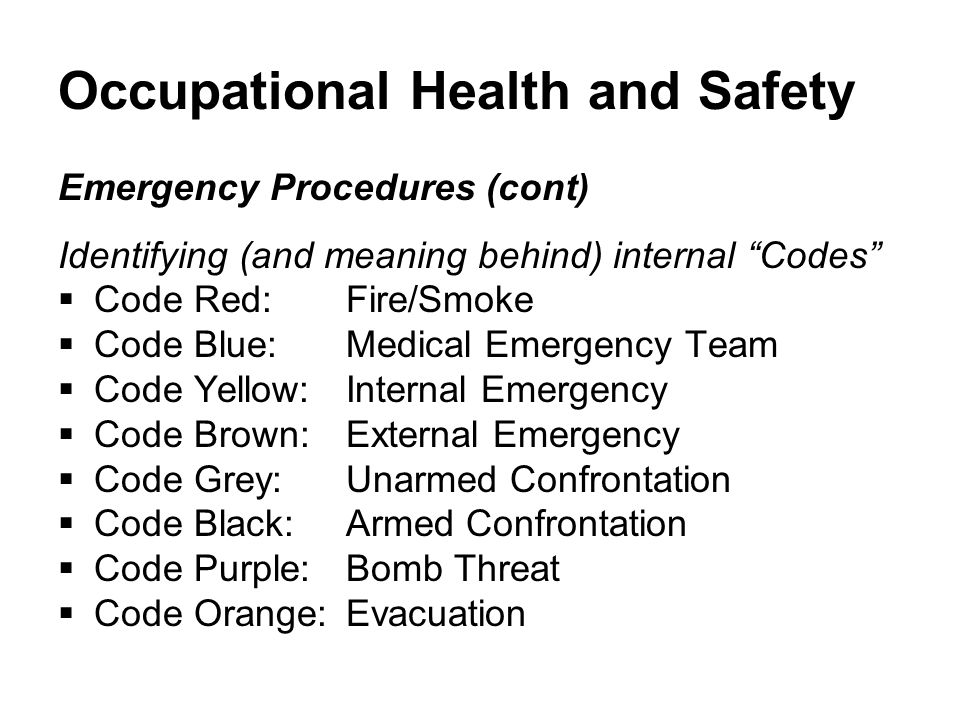 Occupational Health and Safety Emergency Procedures (cont) Identifying (and meaning behind) internal Codes  Code Red: Fire/Smoke  Code Blue: Medical Emergency Team  Code Yellow: Internal Emergency  Code Brown: External Emergency  Code Grey: Unarmed Confrontation  Code Black: Armed Confrontation  Code Purple: Bomb Threat  Code Orange: Evacuation