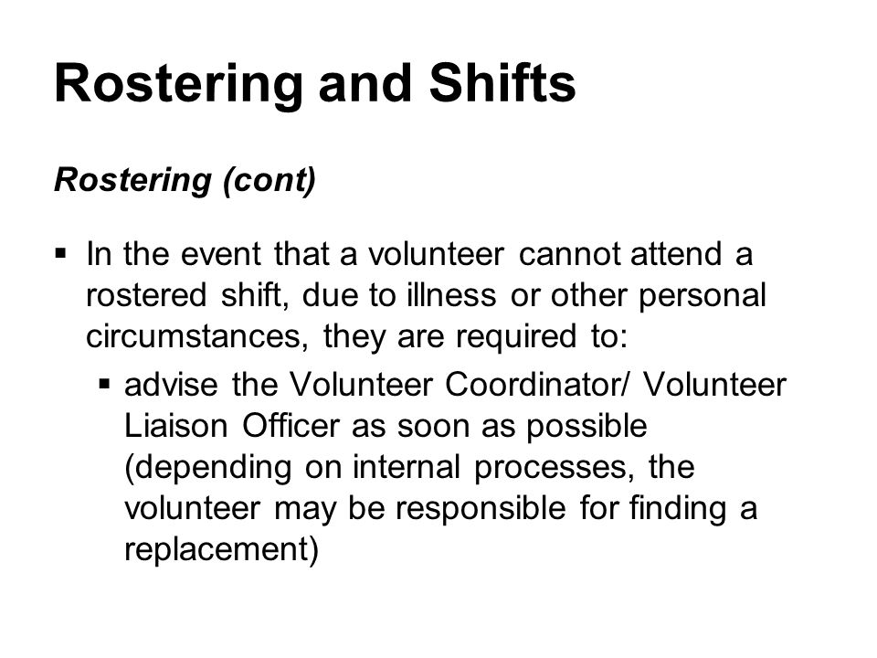 Rostering and Shifts Rostering (cont)  In the event that a volunteer cannot attend a rostered shift, due to illness or other personal circumstances, they are required to:  advise the Volunteer Coordinator/ Volunteer Liaison Officer as soon as possible (depending on internal processes, the volunteer may be responsible for finding a replacement)