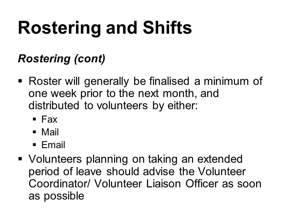 Rostering and Shifts Rostering (cont)  Roster will generally be finalised a minimum of one week prior to the next month, and distributed to volunteers by either:  Fax  Mail  Email  Volunteers planning on taking an extended period of leave should advise the Volunteer Coordinator/ Volunteer Liaison Officer as soon as possible