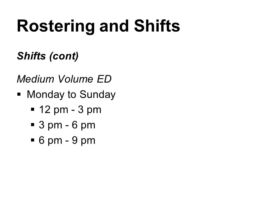 Rostering and Shifts Shifts (cont) Medium Volume ED  Monday to Sunday  12 pm - 3 pm  3 pm - 6 pm  6 pm - 9 pm