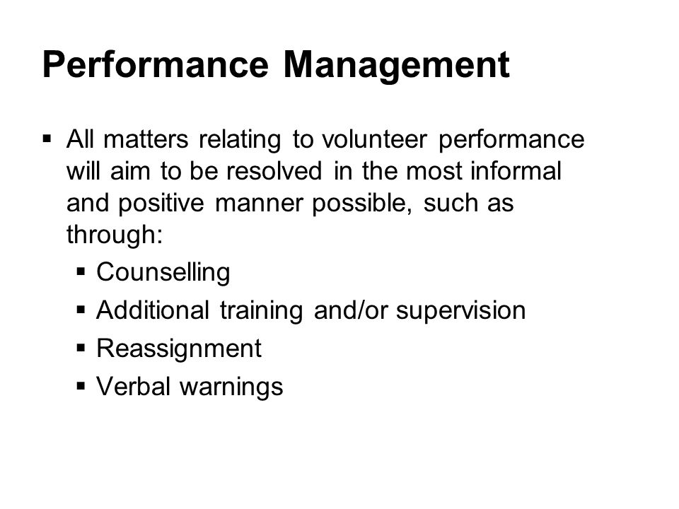 Performance Management  All matters relating to volunteer performance will aim to be resolved in the most informal and positive manner possible, such as through:  Counselling  Additional training and/or supervision  Reassignment  Verbal warnings