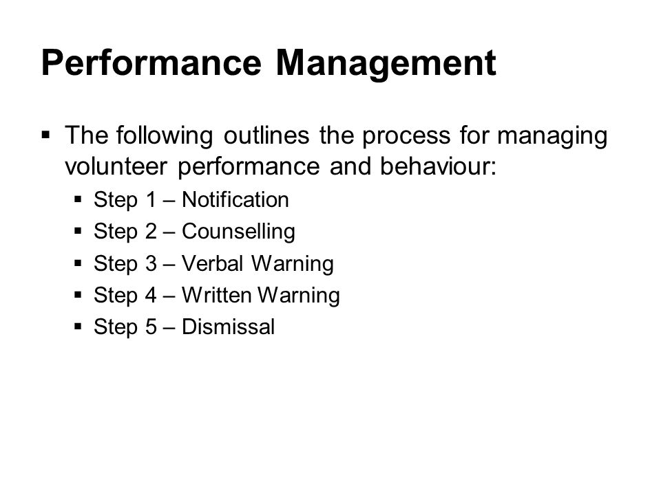 Performance Management  The following outlines the process for managing volunteer performance and behaviour:  Step 1 – Notification  Step 2 – Counselling  Step 3 – Verbal Warning  Step 4 – Written Warning  Step 5 – Dismissal