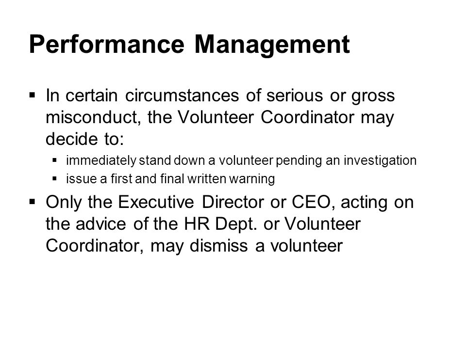 Performance Management  In certain circumstances of serious or gross misconduct, the Volunteer Coordinator may decide to:  immediately stand down a volunteer pending an investigation  issue a first and final written warning  Only the Executive Director or CEO, acting on the advice of the HR Dept.