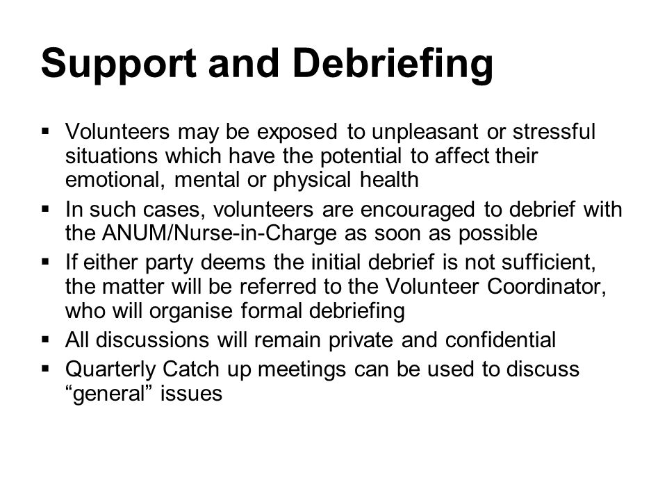 Support and Debriefing  Volunteers may be exposed to unpleasant or stressful situations which have the potential to affect their emotional, mental or physical health  In such cases, volunteers are encouraged to debrief with the ANUM/Nurse-in-Charge as soon as possible  If either party deems the initial debrief is not sufficient, the matter will be referred to the Volunteer Coordinator, who will organise formal debriefing  All discussions will remain private and confidential  Quarterly Catch up meetings can be used to discuss general issues