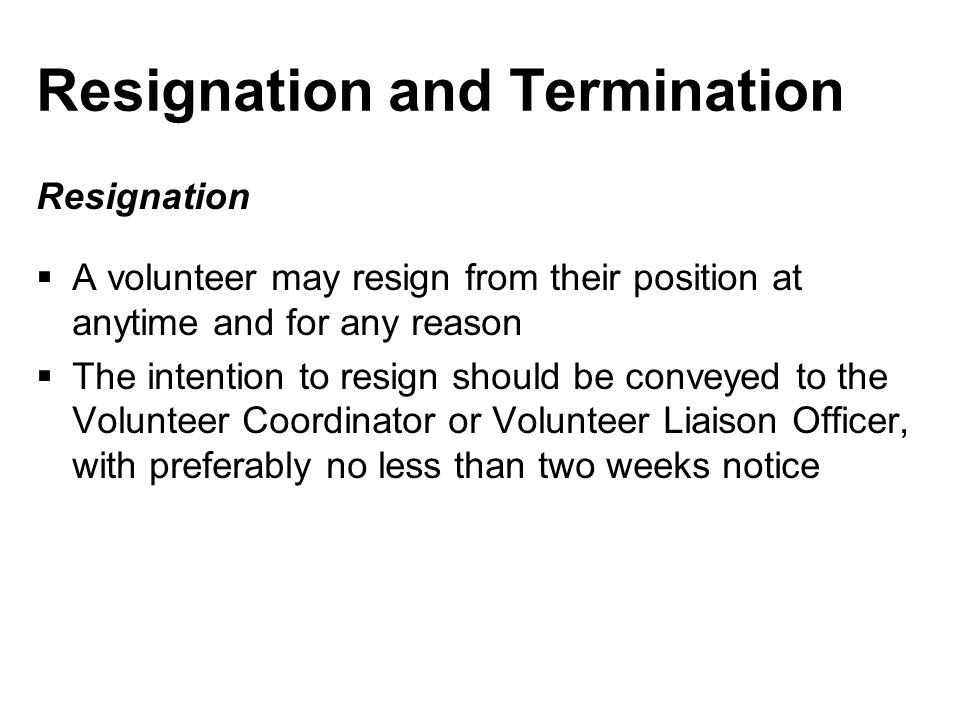 Resignation and Termination Resignation  A volunteer may resign from their position at anytime and for any reason  The intention to resign should be conveyed to the Volunteer Coordinator or Volunteer Liaison Officer, with preferably no less than two weeks notice