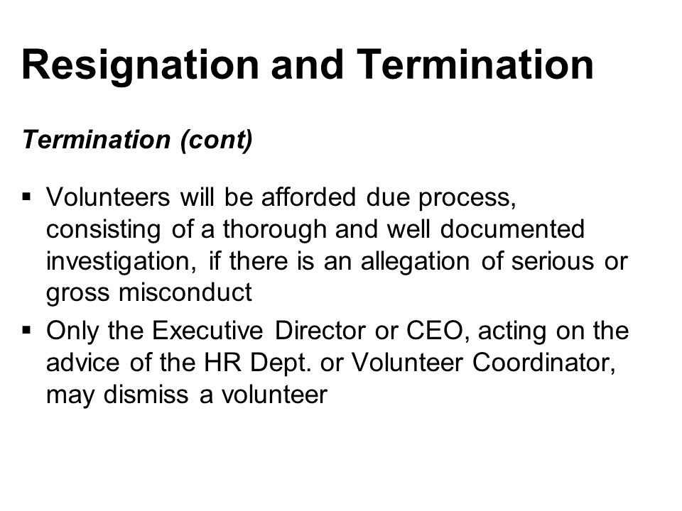 Resignation and Termination Termination (cont)  Volunteers will be afforded due process, consisting of a thorough and well documented investigation, if there is an allegation of serious or gross misconduct  Only the Executive Director or CEO, acting on the advice of the HR Dept.