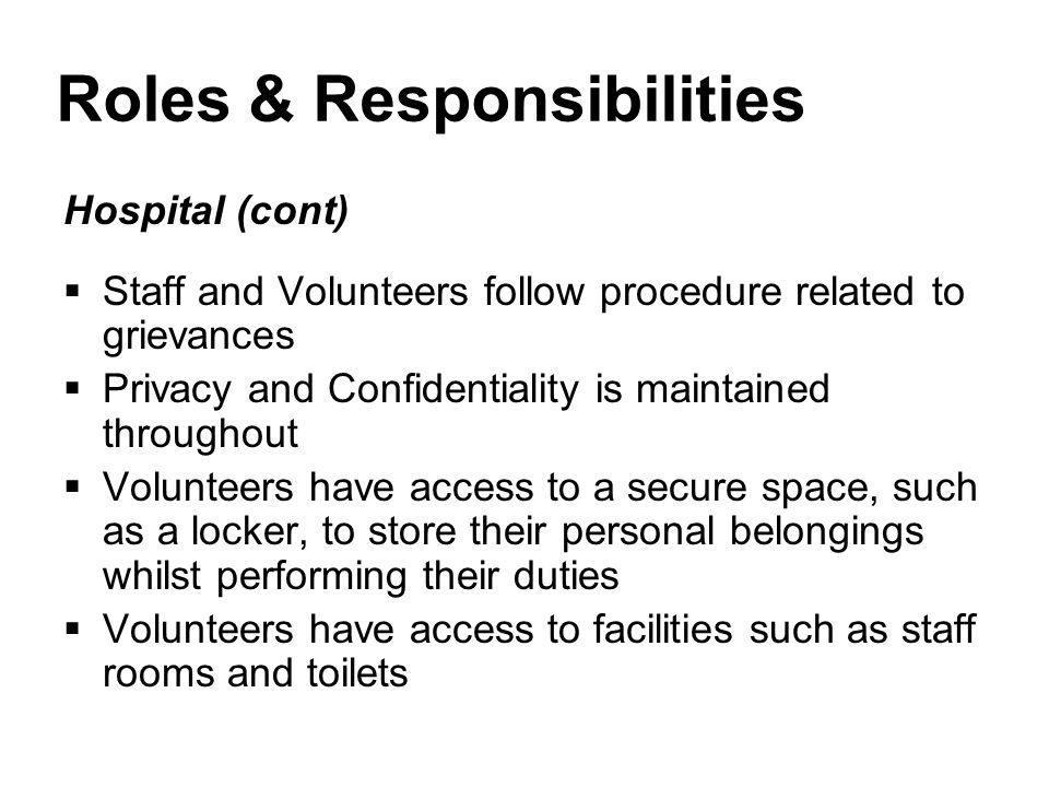 Roles & Responsibilities Hospital (cont)  Staff and Volunteers follow procedure related to grievances  Privacy and Confidentiality is maintained throughout  Volunteers have access to a secure space, such as a locker, to store their personal belongings whilst performing their duties  Volunteers have access to facilities such as staff rooms and toilets