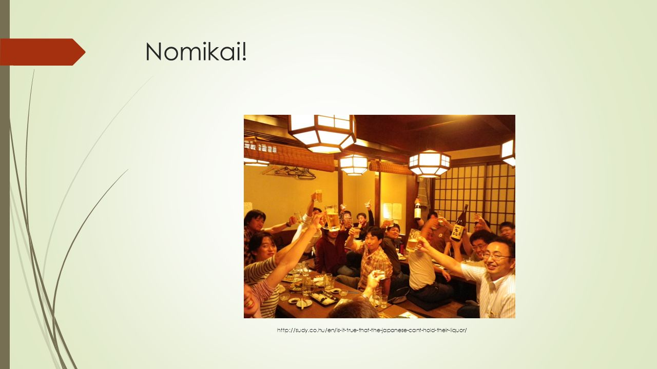 Nomikai! http://sudy.co.hu/en/is-it-true-that-the-japanese-cant-hold-their-liquor/