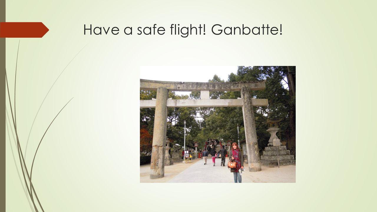Have a safe flight! Ganbatte!