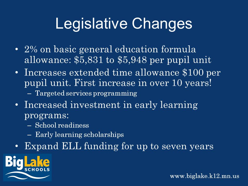 Legislative Changes 2% on basic general education formula allowance: $5,831 to $5,948 per pupil unit Increases extended time allowance $100 per pupil unit.