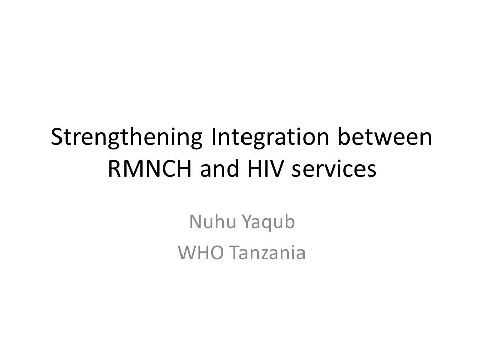 Strengthening Integration between RMNCH and HIV services Nuhu Yaqub WHO Tanzania