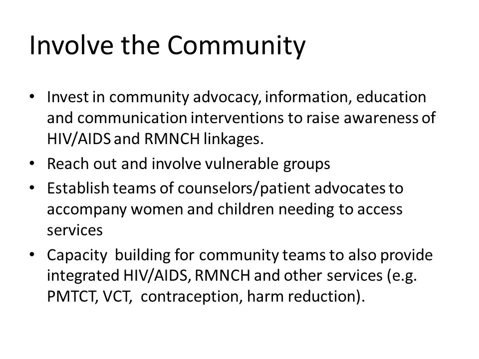 Involve the Community Invest in community advocacy, information, education and communication interventions to raise awareness of HIV/AIDS and RMNCH linkages.