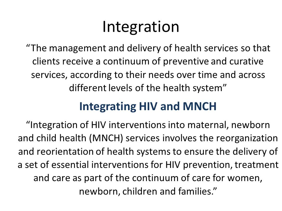 Integration The management and delivery of health services so that clients receive a continuum of preventive and curative services, according to their needs over time and across different levels of the health system Integrating HIV and MNCH Integration of HIV interventions into maternal, newborn and child health (MNCH) services involves the reorganization and reorientation of health systems to ensure the delivery of a set of essential interventions for HIV prevention, treatment and care as part of the continuum of care for women, newborn, children and families.