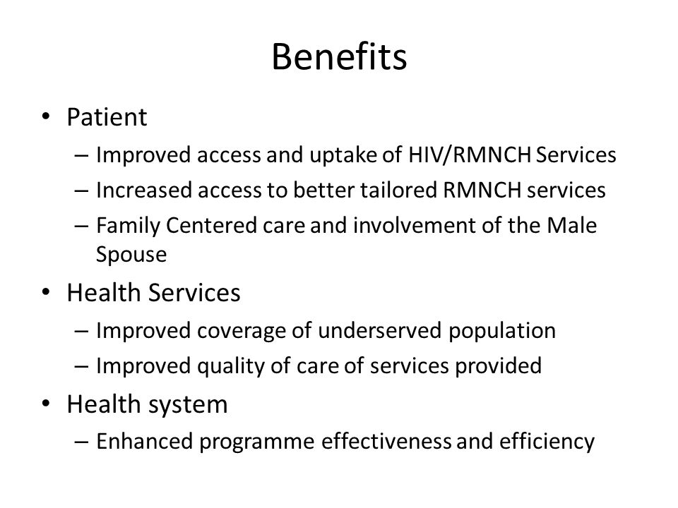 Benefits Patient – Improved access and uptake of HIV/RMNCH Services – Increased access to better tailored RMNCH services – Family Centered care and involvement of the Male Spouse Health Services – Improved coverage of underserved population – Improved quality of care of services provided Health system – Enhanced programme effectiveness and efficiency