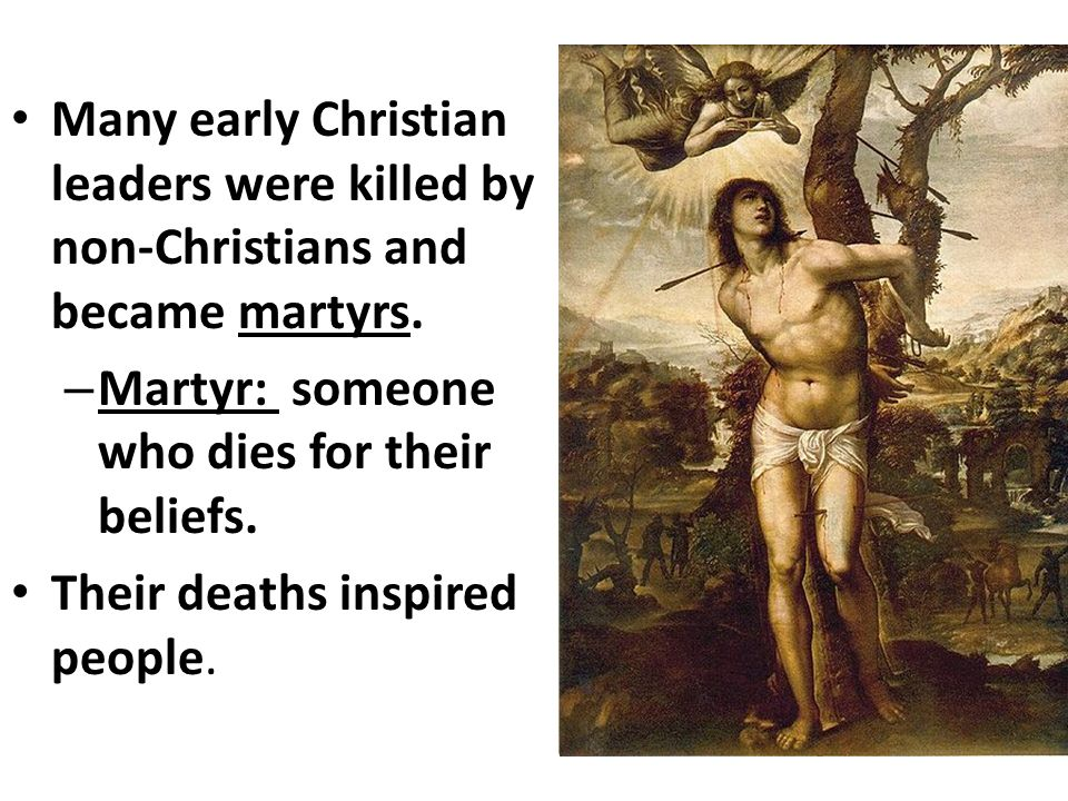 Many early Christian leaders were killed by non-Christians and became martyrs.