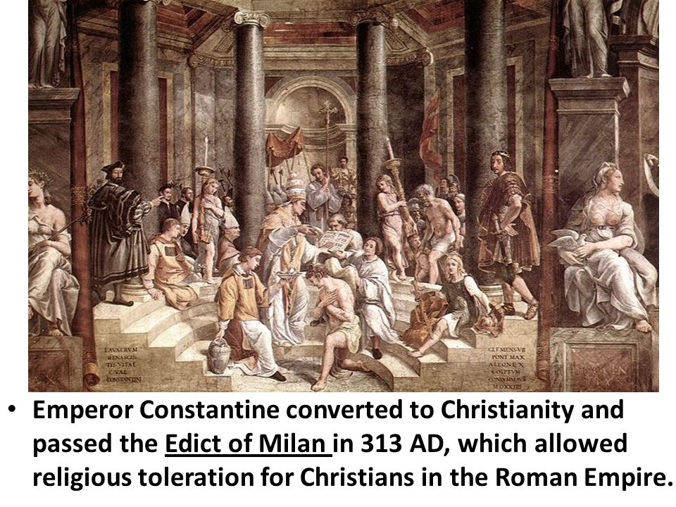 Emperor Constantine converted to Christianity and passed the Edict of Milan in 313 AD, which allowed religious toleration for Christians in the Roman Empire.