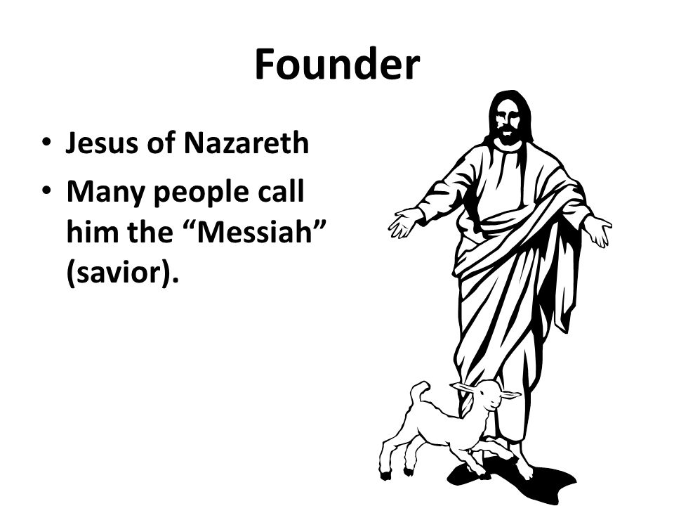Founder Jesus of Nazareth Many people call him the Messiah (savior).
