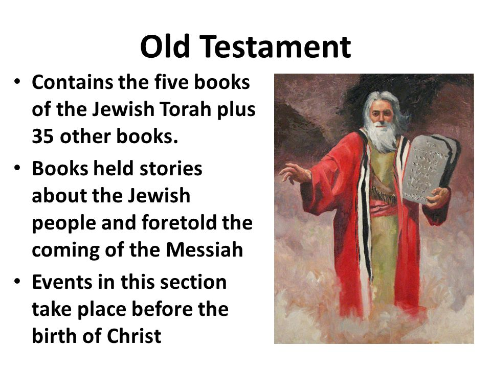 Old Testament Contains the five books of the Jewish Torah plus 35 other books.