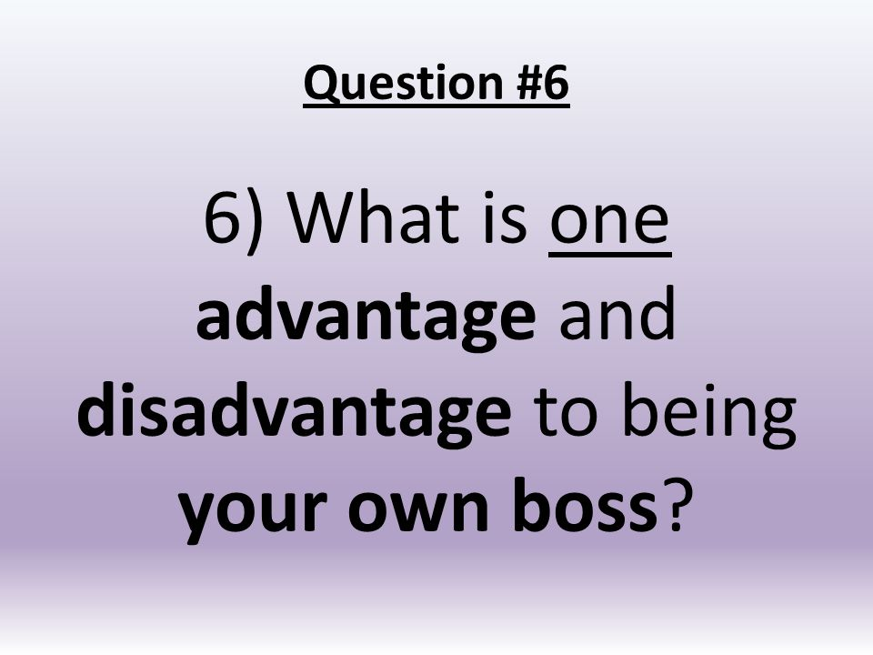 7 question 6 6 what is one advantage and disadvantage to being your own boss - Being Your Own Boss Advantages And Disadvantages