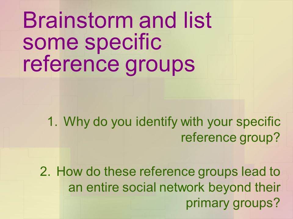 Brainstorm and list some specific reference groups 1.Why do you identify with your specific reference group.