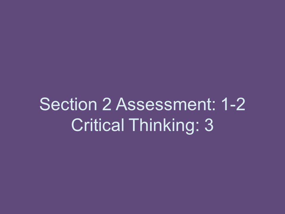 Section 2 Assessment: 1-2 Critical Thinking: 3