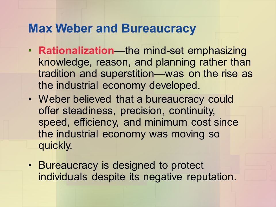 Max Weber and Bureaucracy Rationalization—the mind-set emphasizing knowledge, reason, and planning rather than tradition and superstition—was on the rise as the industrial economy developed.
