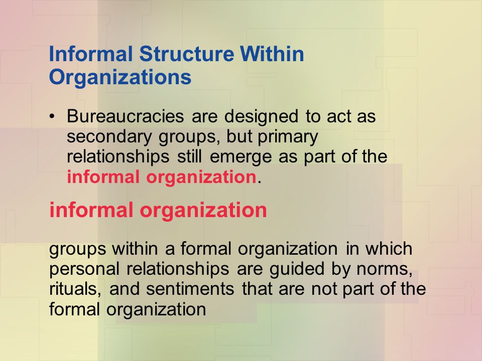 Informal Structure Within Organizations Bureaucracies are designed to act as secondary groups, but primary relationships still emerge as part of the informal organization.
