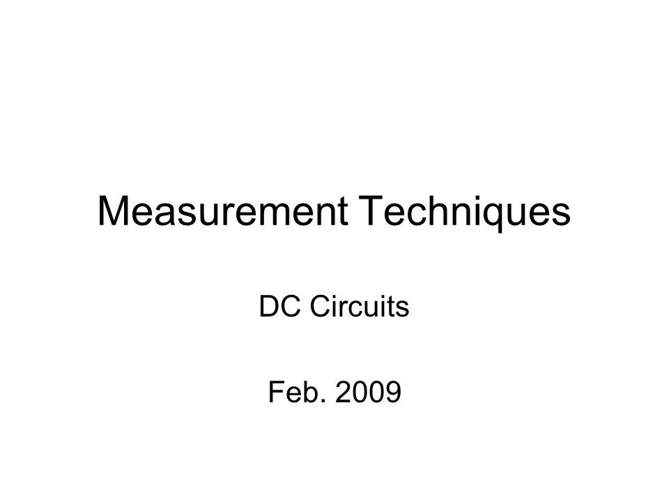 Measurement Techniques DC Circuits Feb. 2009
