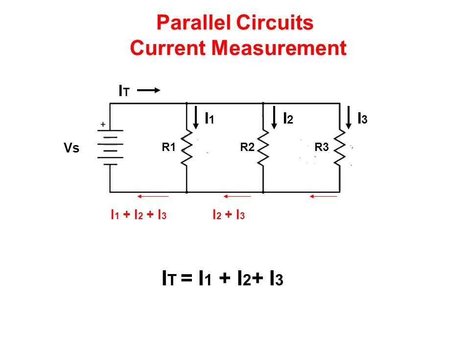 Parallel Circuits Current Measurement I 1 + I 2 + I 3 Vs R1R2R3 ITIT I1I1 I2I2 I3I3 I T = I 1 + I 2 + I 3 I 2 + I 3